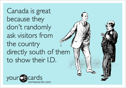 Canada is great because they don't randomly ask visitors from the country directly south of them to show their I.D.