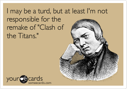 """I may be a turd, but at least I'm not responsible for the remake of """"Clash of the Titans."""""""