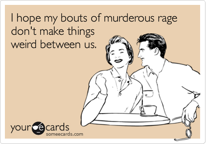 I hope my bouts of murderous rage don't make things weird between us.