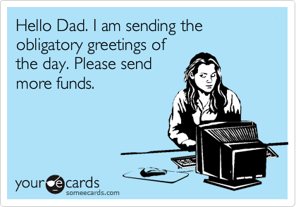 Hello Dad. I am sending the obligatory greetings of the day. Please send more funds.