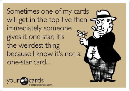 Sometimes one of my cardswill get in the top five thenimmediately someonegives it one star; it'sthe weirdest thingbecause I know it's not aone-star card...