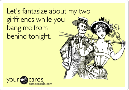 Let's fantasize about my two girlfriends while youbang me frombehind tonight.