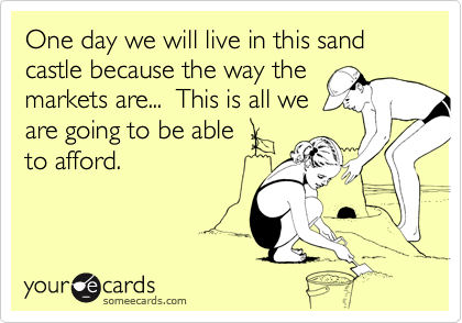 One day we will live in this sand castle because the way themarkets are...  This is all weare going to be ableto afford.