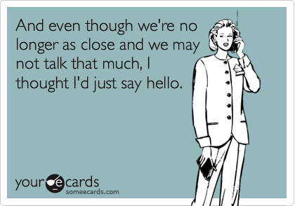 And even though we're nolonger as close and we maynot talk that much, Ithought I'd just say hello.
