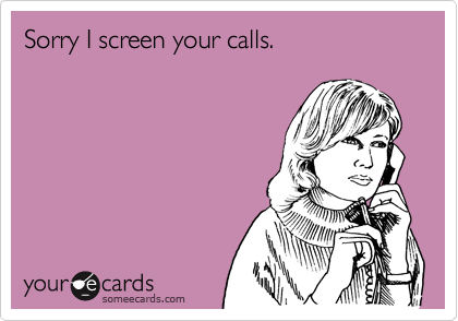 Sorry I screen your calls.