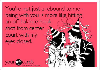 You're not just a rebound to me - being with you is more like hitting an off-balance hook