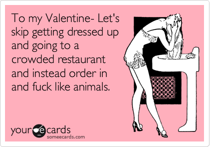 To my Valentine- Let's skip getting dressed up and going to a crowded restaurant and instead order in and fuck like animals.