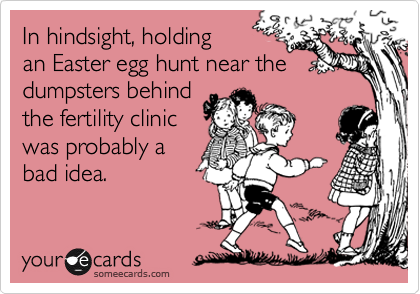 In hindsight, holding an Easter egg hunt near thedumpsters behind the fertility clinicwas probably abad idea.