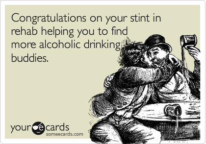 Congratulations on your stint in rehab helping you to findmore alcoholic drinkingbuddies.