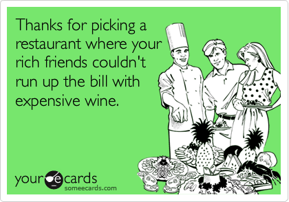 Thanks for picking arestaurant where yourrich friends couldn'trun up the bill withexpensive wine.