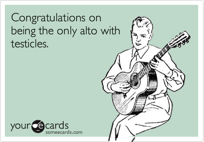 Congratulations onbeing the only alto withtesticles.