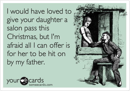 I would have loved to give your daughter a salon pass this Christmas, but I'm afraid all I can offer is for her to be hit on by my father.