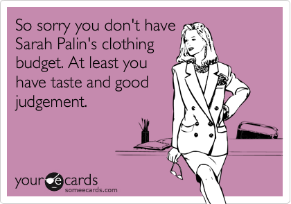 So sorry you don't haveSarah Palin's clothingbudget. At least youhave taste and goodjudgement.