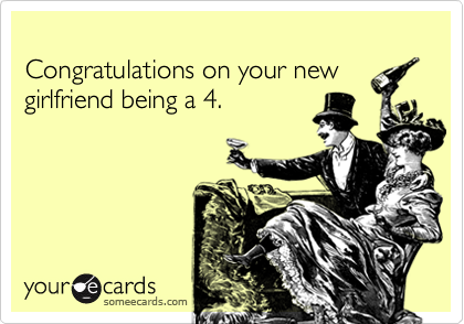 Congratulations on your new girlfriend being a 4.