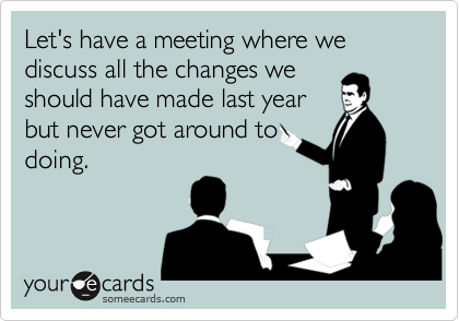 Let's have a meeting where we discuss all the changes weshould have made last yearbut never got around todoing.