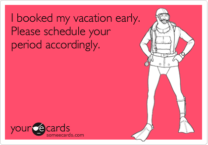 I booked my vacation early. Please schedule your  period accordingly.