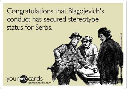 Congratulations that Blagojevich's conduct has secured stereotype status for Serbs.
