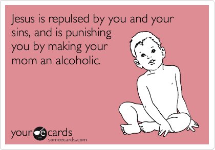 Jesus is repulsed by you and your sins, and is punishing you by making your mom an alcoholic.