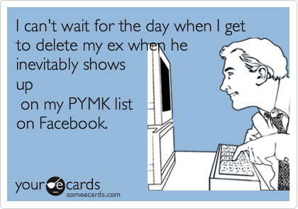 I can't wait for the day when I get  to delete my ex when heinevitably showsup on my PYMK liston Facebook.