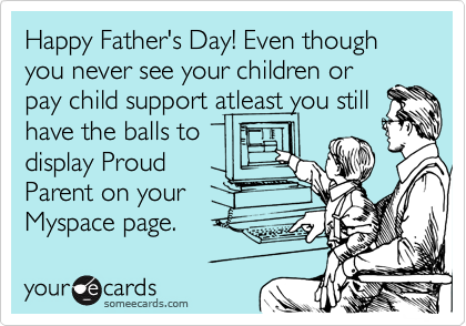 Happy Father's Day! Even though you never see your children or pay child support atleast you still have the balls to display Proud Parent on your Myspace page.