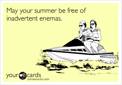 May your summer be free of inadvertent enemas.