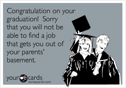 Congratulation on your graduation!  Sorry that you will not be able to find a job that gets you out of your parents' basement.
