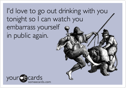 I'd love to go out drinking with you   tonight so I can watch you embarrass yourself in public again.