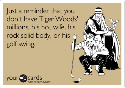 Just a reminder that youdon't have Tiger Woods'millions, his hot wife, hisrock solid body, or hisgolf swing.
