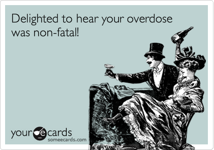 Delighted to hear your overdose was non-fatal!