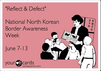 """Reflect & Defect""National North KoreanBorder AwarenessWeekJune 7-13"