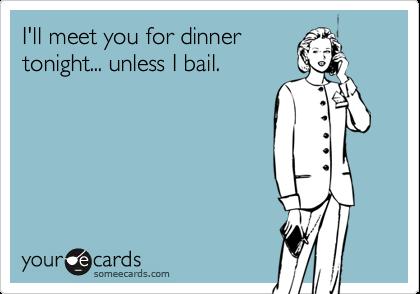 I'll meet you for dinnertonight... unless I bail.