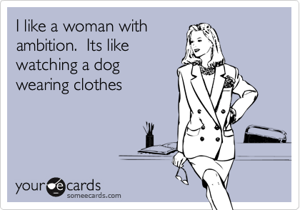 I like a woman withambition.  Its likewatching a dogwearing clothes