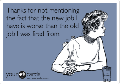 Thanks for not mentioningthe fact that the new job Ihave is worse than the oldjob I was fired from.