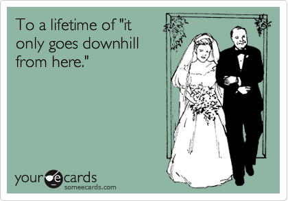 """To a lifetime of """"itonly goes downhillfrom here."""""""