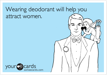 Wearing deodorant will help you attract women.