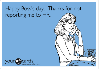 Happy Boss's day.  Thanks for not reporting me to HR.