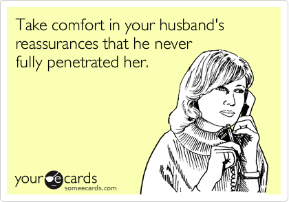 Take comfort in your husband's reassurances that he neverfully penetrated her.