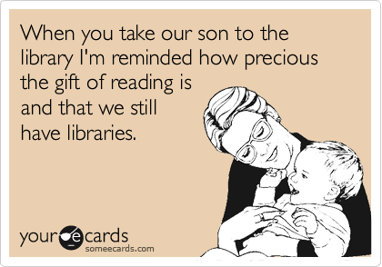 When you take our son to the library I'm reminded how precious the gift of reading is and that we still have libraries.