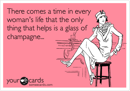 There comes a time in every woman's life that the only thing that helps is a glass of champagne...