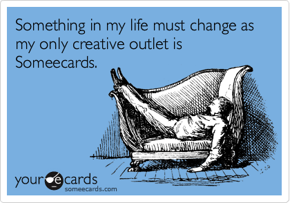Something in my life must change as my only creative outlet is Someecards.
