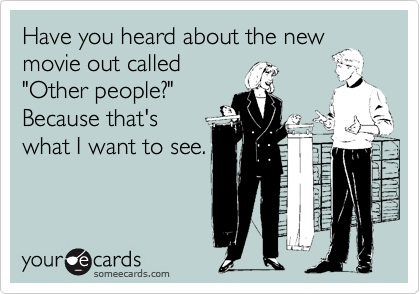 """Have you heard about the new movie out called """"Other people?""""  Because that's what I want to see."""