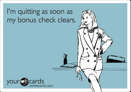I'm quitting as soon asmy bonus check clears.