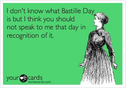 I don't know what Bastille Day is but I think you should not speak to me that day in recognition of it.