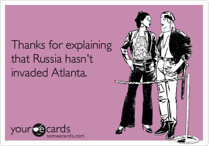 Thanks For Explaining That Russia Hasnt Invaded Atlanta