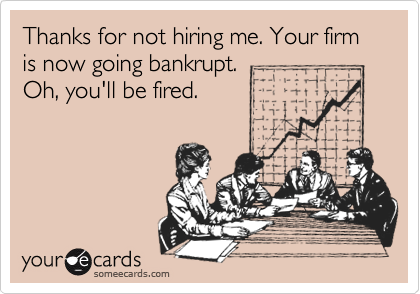 Thanks for not hiring me. Your firm is now going bankrupt.  Oh, you'll be fired.