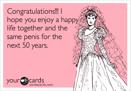 Congratulations!!! Ihope you enjoy a happylife together and thesame penis for thenext 50 years.