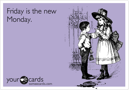 Friday is the newMonday.