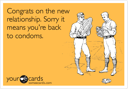 Congrats on the new relationship. Sorry it means you're back to condoms.