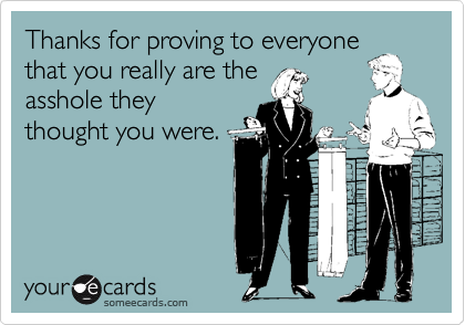 Thanks for proving to everyonethat you really are theasshole theythought you were.