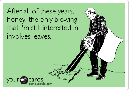 After all of these years,honey, the only blowingthat I'm still interested ininvolves leaves.